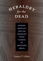 Heraldry for the Dead : Memory, Identity, and the Engraved Stone Plaques of Neolithic Iberia - Katina T. Lillios