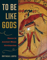 To Be Like Gods : Dance in Ancient Maya Civilization - Matthew G. Looper