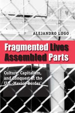 Fragmented Lives, Assembled Parts : Culture, Capitalism, and Conquest at the U.S.-Mexico Border - Alejandro Lugo