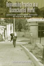 Reinventing Practice in a Disenchanted World : Bourdieu and Urban Poverty in Oaxaca, Mexico - Cheleen Ann-Catherine Mahar