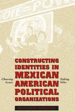 Constructing Identities in Mexican-American Political Organizations : Choosing Issues, Taking Sides - Benjamin Marquez