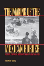 The Making of the Mexican Border : The State, Capitalism, and Society in Nuevo Leon, 1848-1910 - Juan Mora-Torres