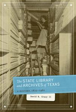 The State Library and Archives of Texas : A History, 1835-1962 - David B., II Gracy