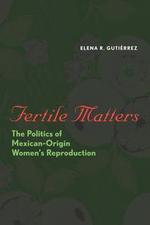 Fertile Matters : The Politics of Mexican-Origin Women's Reproduction - Elena R. Gutiérrez