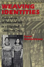 Weaving Identities : Construction of Dress and Self in a Highland Guatemala Town - Carol Hendrickson