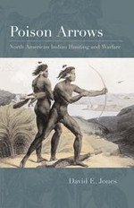Poison Arrows : North American Indian Hunting and Warfare - David E. Jones