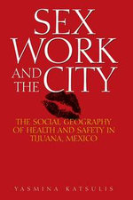 Sex Work and the City : The Social Geography of Health and Safety in Tijuana, Mexico - Yasmina Katsulis