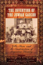 The Invention of the Jewish Gaucho : Villa Clara and the Construction of Argentine Identity - Judith Noemí|| Freidenberg