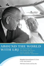 Around the World with LBJ : My Wild Ride as Air Force One Pilot, White House Aide, and Personal Confidant - James U. Cross