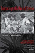 Broadcasting the Civil War in El Salvador : A Memoir of Guerrilla Radio - Carlos Henriquez Consalvi