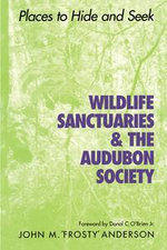 Wildlife Sanctuaries and the Audubon Society : Places to Hide and Seek - John M. Anderson