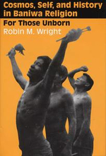 Cosmos, Self, and History in Baniwa Religion : For Those Unborn - Robin M. Wright