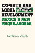 Exports and Local Development : Mexico's New Maquiladoras - Patricia A. Wilson