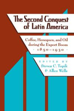 The Second Conquest of Latin America : Coffee,  Henequen, and Oil during the Export Boom, 1850-1930