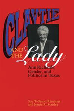 Claytie and the Lady : Ann Richards, Gender, and Politics in Texas - Sue Tolleson-Rinehart