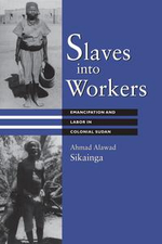 Slaves Into Workers : Emancipation and Labor in Colonial Sudan - Ahmad Alawad Sikainga