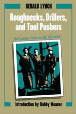 Roughnecks, Drillers, and Tool Pushers : Thirty-three Years in the Oil Fields - Gerald Lynch