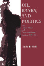Oil, Banks, and Politics : The United States and Postrevolutionary Mexico, 1917-1924 - Linda B. Hall