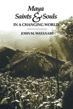 Maya Saints and Souls in a Changing World - John M. Watanabe