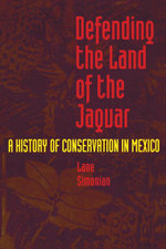 Defending the Land of the Jaguar : A History of Conservation in Mexico - Lane Simonian