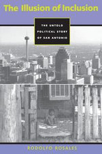 The Illusion of Inclusion : The Untold Political Story of San Antonio, Texas - Rodolfo Rosales