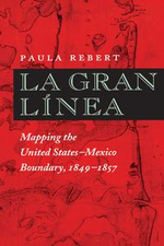 La Gran Linea : Mapping the United States - Mexico Boundary, 1849-1857 - Paula Rebert