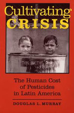 Cultivating Crisis : The Human Cost of Pesticides in Latin America - Douglas L. Murray