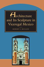 Architecture and Its Sculpture in Viceregal Mexico - Robert J. Mullen
