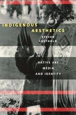 Indigenous Aesthetics : Native Art, Media, and Identity - Steven Leuthold