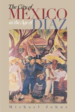 The City of Mexico in the Age of Diaz - Michael Johns