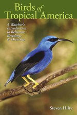 Birds of Tropical America : A Watcher's Introduction to Behavior, Breeding, and Diversity - Steven Hilty