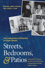 Streets, Bedrooms, and Patios : The Ordinariness of Diversity in Urban Oaxaca - Michael James Higgins