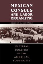 Mexican Consuls and Labor Organizing : Imperial Politics in the American Southwest - Gilbert G. González
