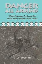 Danger All Around : Waste Storage Crisis on the Texas and Louisiana Gulf Coast - Joel B. Goldsteen