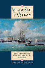 From Sail to Steam : Four Centuries of Texas Maritime History, 1500-1900 - Richard V. Francaviglia