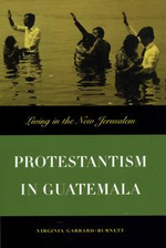 Protestantism in Guatemala : Living in the New Jerusalem - Virginia Garrard-Burnett