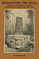 Romancing the Maya : Mexican Antiquity in the American Imagination, 1820-1915 - R. Tripp Evans