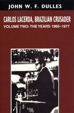 Carlos Lacerda, Brazilian Crusader : Volume II: The Years 1960-1977 - John W. F. Dulles