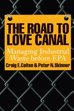 The Road to Love Canal : Managing Industrial Waste before EPA - Craig E. Colten