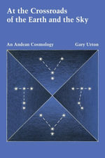 At the Crossroads of the Earth and the Sky : An Andean Cosmology - Gary Urton
