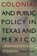 Colonias and Public Policy in Texas and Mexico : Urbanization by Stealth - Peter M. Ward