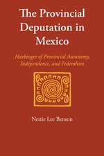 The Provincial Deputation in Mexico : Harbinger of Provincial Autonomy, Independence, and Federalism - Nettie Lee Benson