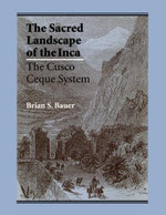 The Sacred Landscape of the Inca : The Cusco Ceque System - Brian S. Bauer