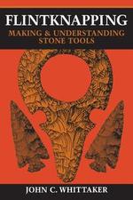 Flintknapping : Making and Understanding Stone Tools - John C. Whittaker