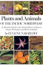 Plants and Animals of the Pacific Northwest : An Illustrated Guide to the Natural History of Western Oregon, Washington, and British Columbia - Eugene N. Kozloff