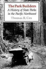 The Park Builders : A History of State Parks in the Pacific Northwest - Thomas R. Cox