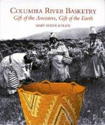 Columbia River Basketry : Gift of the Ancestors, Gift of the Earth - Mary Dodds Schlick