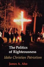 The Politics of Righteousness : Idaho Christian Patriotism - James A. Aho