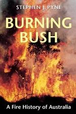 Burning Bush : A Fire History of Australia - Stephen J. Pyne
