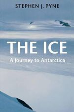 The Ice : A Journey to Antarctica - Stephen J. Pyne